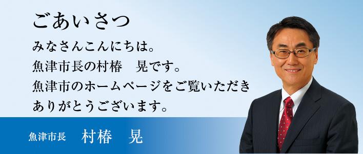 みなさんこんにちは。魚津市長の村椿 晃です。魚津市のホームページをご覧いただきありがとうございます。
